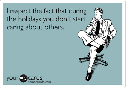 I respect the fact that during the holidays you don't start caring about others.