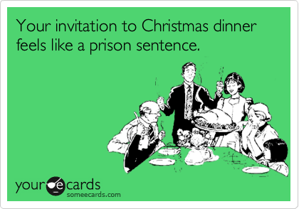Your invitation to Christmas dinner feels like a prison sentence.