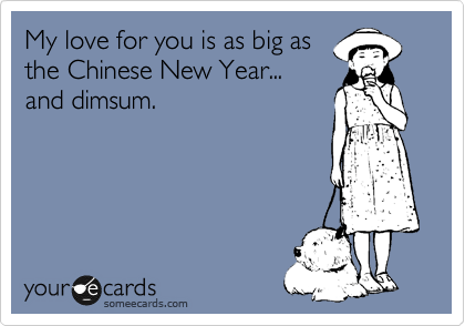 My love for you is as big as the Chinese New Year... and dimsum.