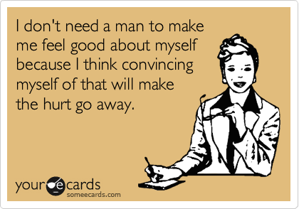 I don't need a man to make me feel good about myself because I think convincing  myself of that will make  the hurt go away.
