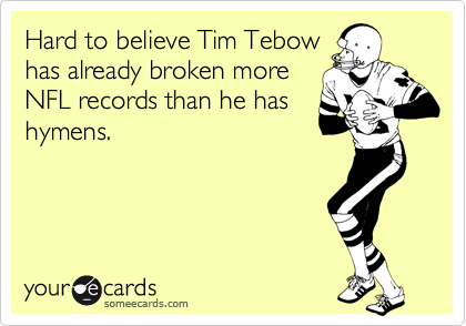 Hard to believe Tim Tebow has already broken more NFL records than he has hymens.