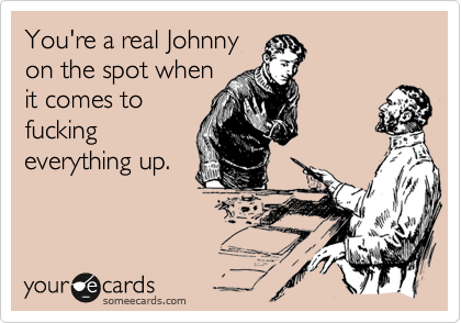 You're a real Johnny on the spot when it comes to fucking everything up.