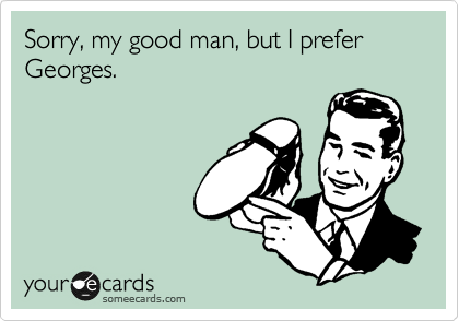 Sorry, my good man, but I prefer Georges.