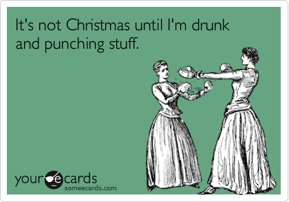 It's not Christmas until I'm drunk and punching stuff.