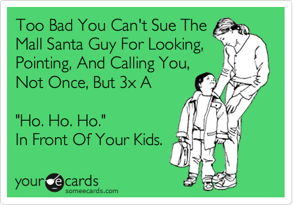 "Too Bad You Can't Sue The Mall Santa Guy For Looking, Pointing, And Calling You, Not Once, But 3x A  ""Ho. Ho. Ho.""  In Front Of Your Kids."
