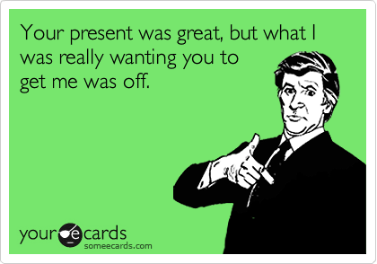 Your present was great, but what I was really wanting you to get me was off.