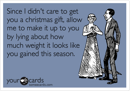 Since I didn't care to get you a christmas gift, allow me to make it up to you by lying about how much weight it looks like you gained this season.