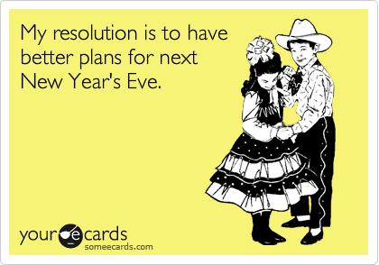 My resolution is to have better plans for next New Year's Eve.