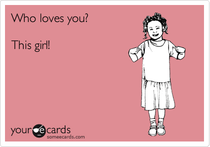 Who loves you?  This girl!