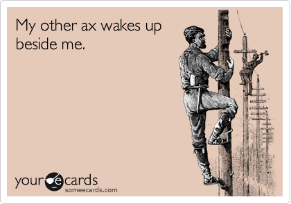 My other ax wakes up beside me.