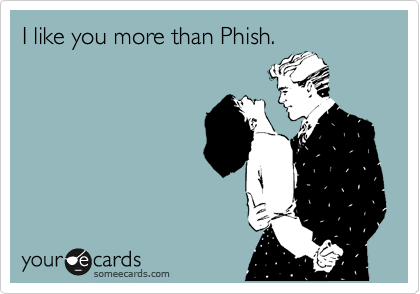 I like you more than Phish.