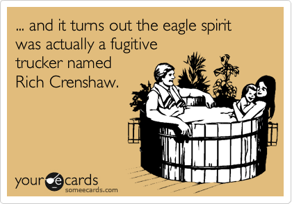 ... and it turns out the eagle spirit was actually a fugitive trucker named  Rich Crenshaw.