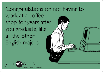 Congratulations on not having to work at a coffee shop for years after you graduate, like all the other English majors.