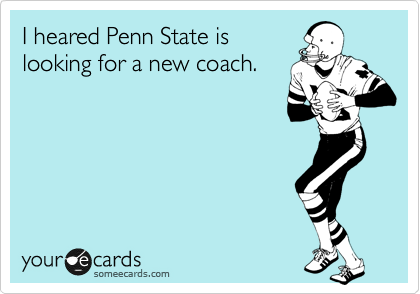 I heared Penn State is looking for a new coach.