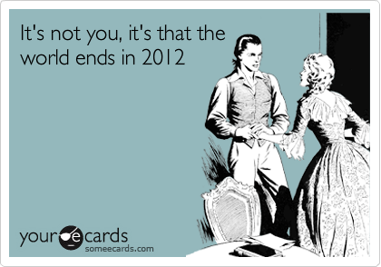 It's not you, it's that the world ends in 2012
