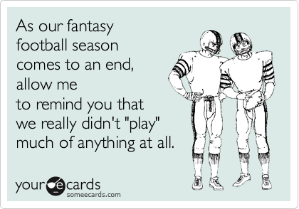 """As our fantasy  football season  comes to an end,  allow me to remind you that we really didn't """"play"""" much of anything at all."""