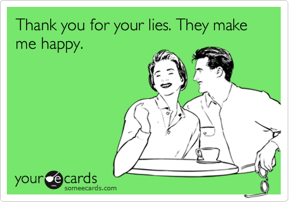 Thank you for your lies. They make me happy.