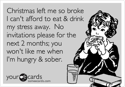 Christmas left me so broke  I can't afford to eat & drink my stress away.  No invitations please for the next 2 months; you won't like me when I'm hungry & sober.