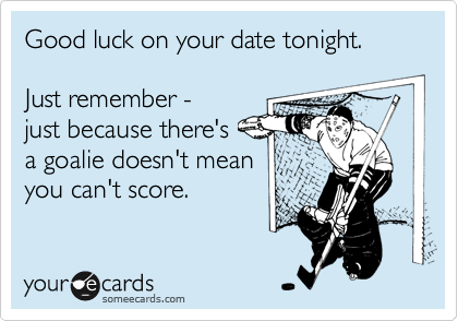 Good luck on your date tonight.   Just remember - just because there's  a goalie doesn't mean you can't score.