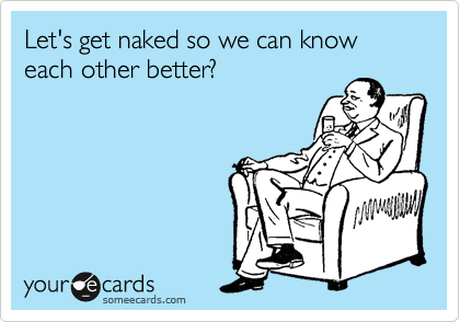 Let's get naked so we can know each other better?