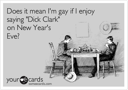 "Does it mean I'm gay if I enjoy saying ""Dick Clark"" on New Year's Eve?"