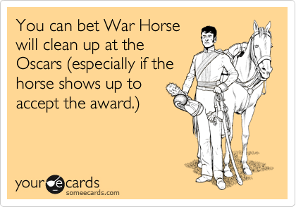 You can bet War Horse will clean up at the  Oscars %28especially if the horse shows up to accept the award.%29
