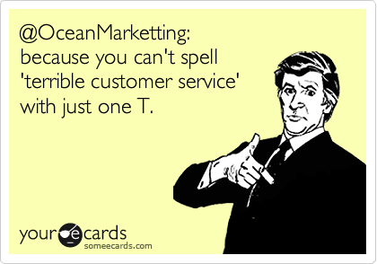 @OceanMarketting: because you can't spell 'terrible customer service' with just one T.