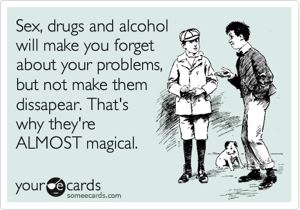 Sex, drugs and alcohol will make you forget about your problems, but not make them dissapear. That's why they're ALMOST magical.