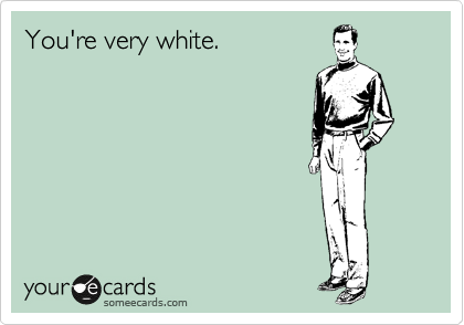 You're very white.
