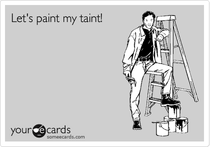 Let's paint my taint!