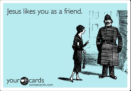 Jesus likes you as a friend.