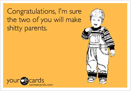 Congratulations, I'm sure the two of you will make shitty parents.