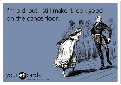 I'm old, but I still make it look good on the dance floor.