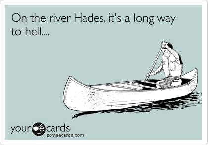 On the river Hades, it's a long way to hell....