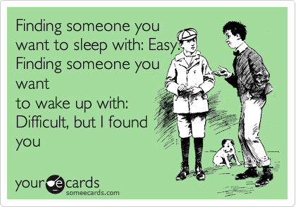 Finding someone you want to sleep with: Easy. Finding someone you want to wake up with:  Difficult, but I found you