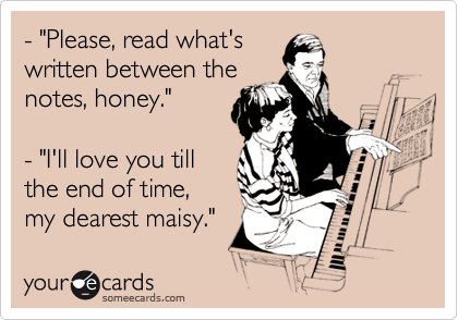 """- """"Please, read what's written between the notes, honey.""""    - """"I'll love you till the end of time,  my dearest maisy."""""""