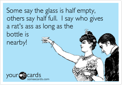 Some say the glass is half empty, others say half full.  I say who gives a rat's ass as long as the bottle is nearby!