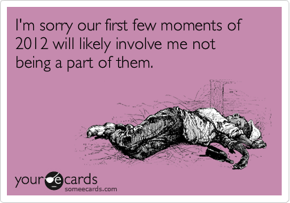 I'm sorry our first few moments of 2012 will likely involve me not being a part of them.