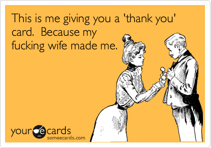 This is me giving you a 'thank you' card.  Because my fucking wife made me.