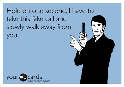Hold on one second, I have to take this fake call and slowly walk away from you.