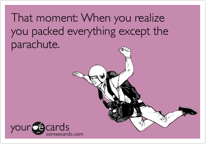 That moment: When you realize you packed everything except the parachute.