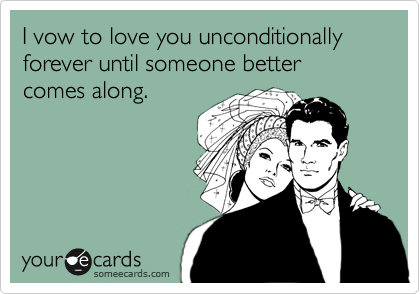I vow to love you unconditionally forever until someone better comes along.