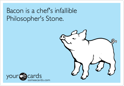 Bacon is a chef's infallible Philosopher's Stone.