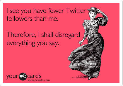 I see you have fewer Twitter followers than me.  Therefore, I shall disregard everything you say.