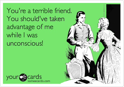 You're a terrible friend. You should've taken advantage of me while I was unconscious!