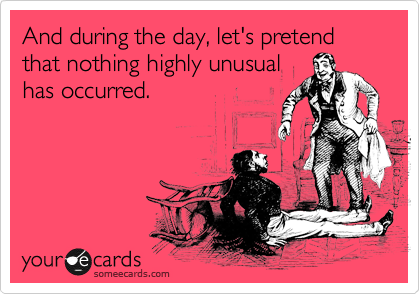 And during the day, let's pretend that nothing highly unusual has occurred.