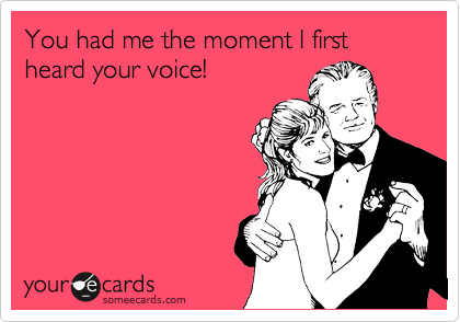 You had me the moment I first heard your voice!
