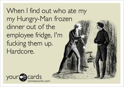 When I find out who ate my  my Hungry-Man frozen dinner out of the employee fridge, I'm fucking them up. Hardcore.