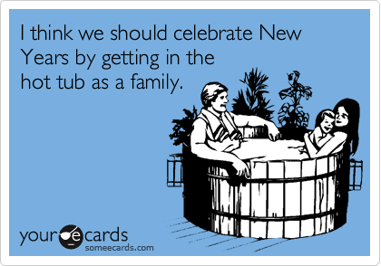 I think we should celebrate New Years by getting in the  hot tub as a family.