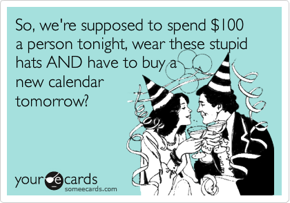 So, we're supposed to spend %24100 a person tonight, wear these stupid hats AND have to buy a new calendar tomorrow?